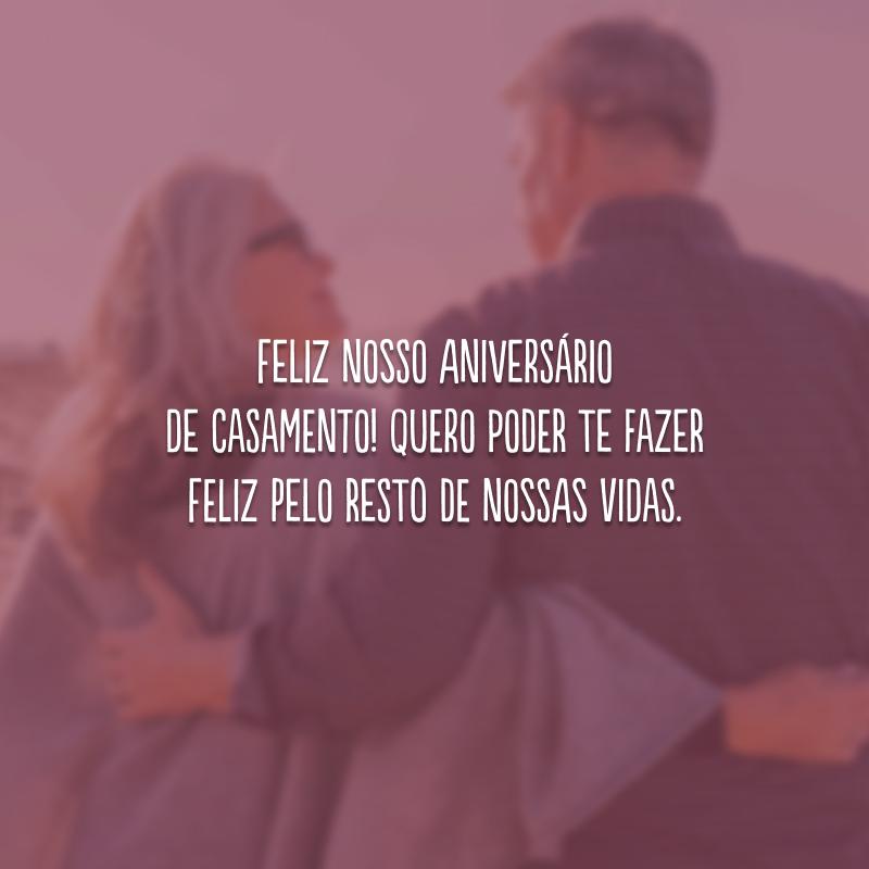 Feliz nosso aniversário de casamento! Quero poder te fazer feliz pelo resto de nossas vidas.