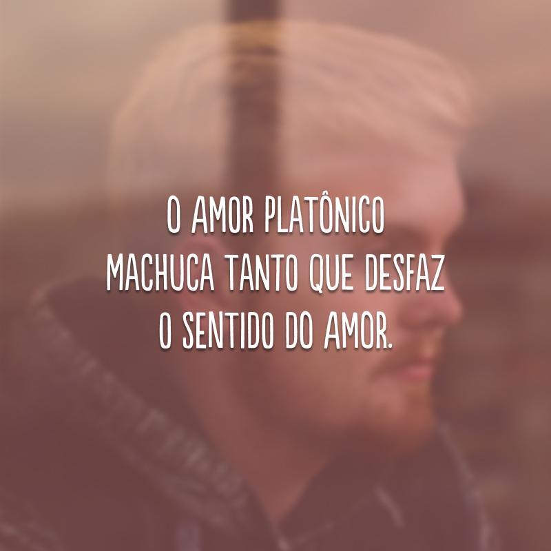 O amor platônico machuca tanto que desfaz o sentido do amor.