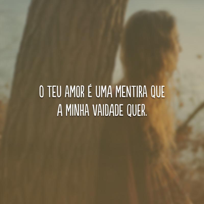 O teu amor é uma mentira que a minha vaidade quer.