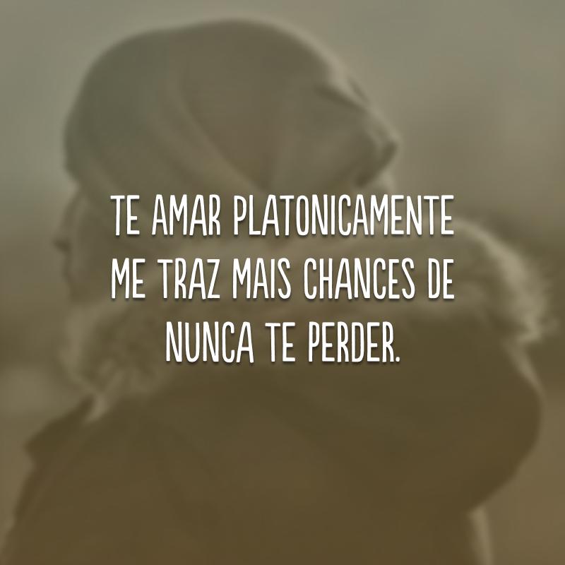 Te amar platonicamente me traz mais chances de nunca te perder.