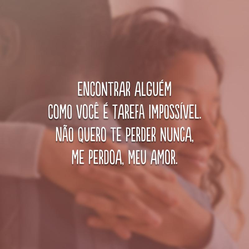 Encontrar alguém como você é tarefa impossível. Não quero te perder nunca, me perdoa, meu amor.
