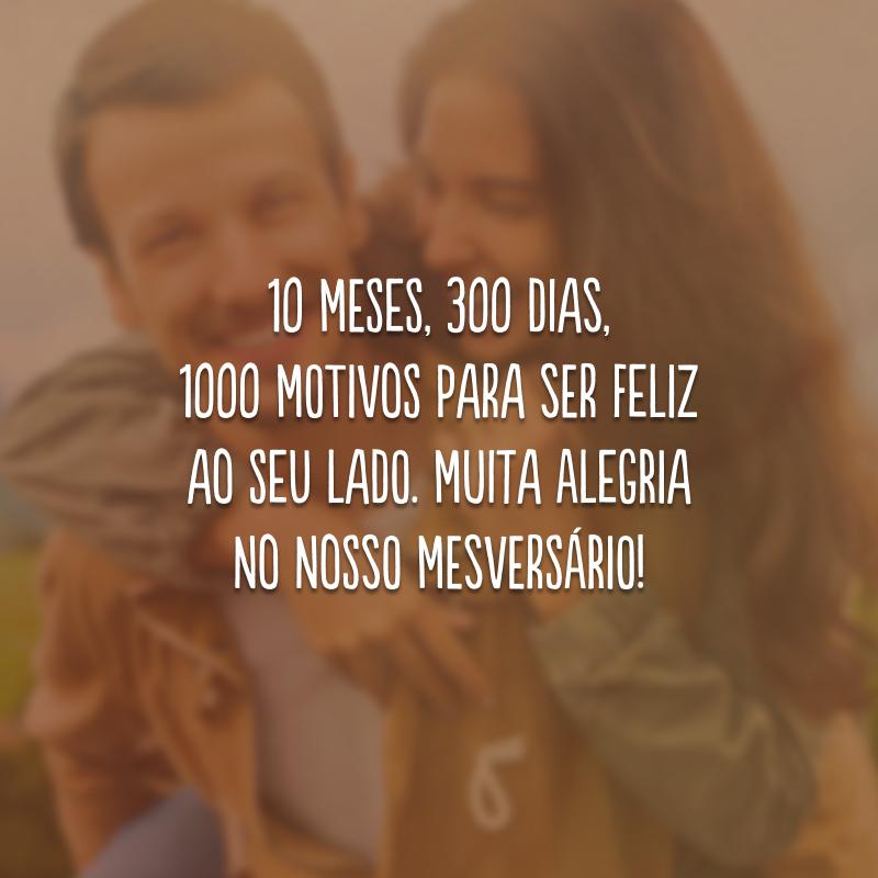 10 meses, 300 dias, 1000 motivos para ser feliz ao seu lado. Muita alegria no nosso mesversário!
