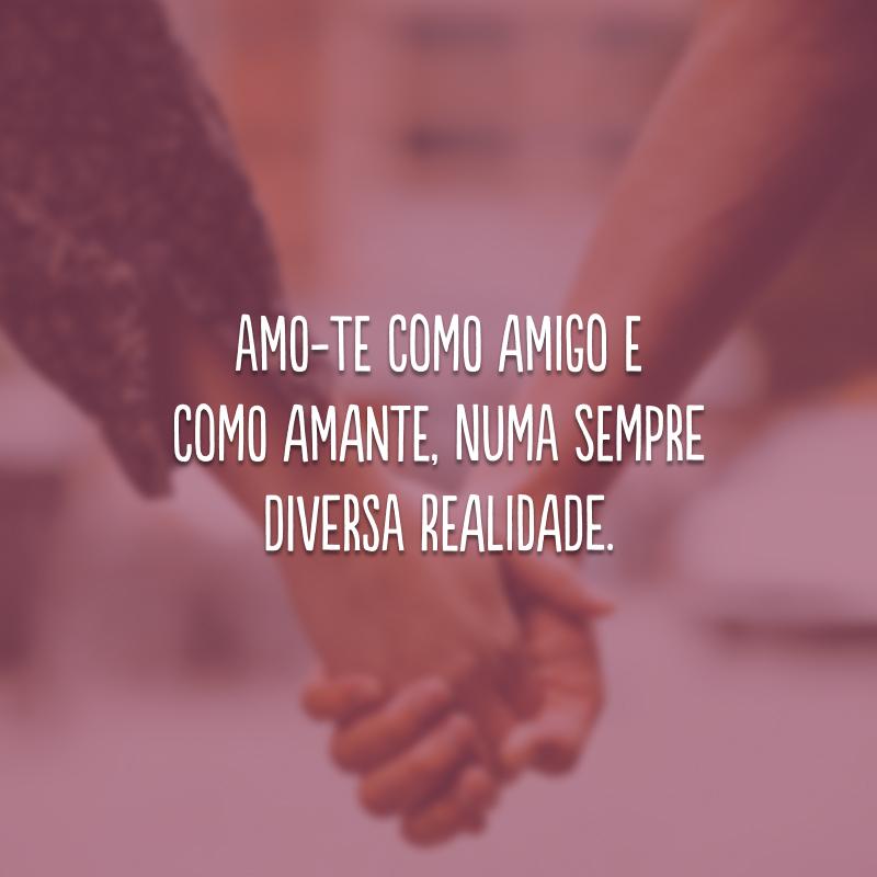 Amo-te como amigo e como amante, numa sempre diversa realidade.
