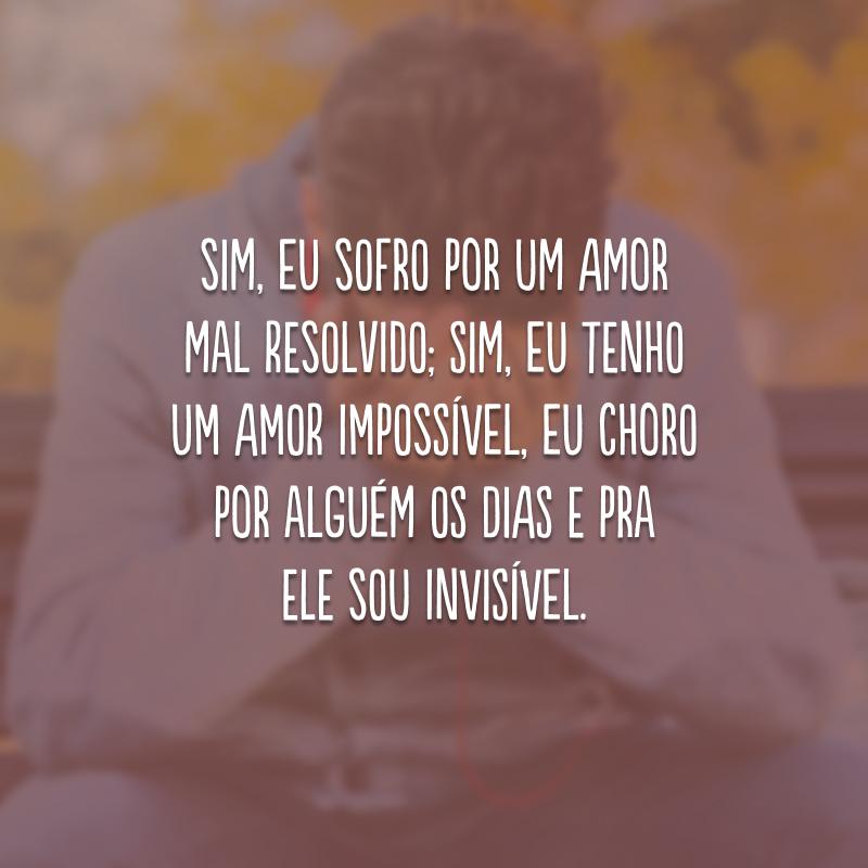 Sim, eu sofro por um amor mal resolvido; sim, eu tenho um amor impossível, eu choro por alguém os dias e pra ele sou invisível.